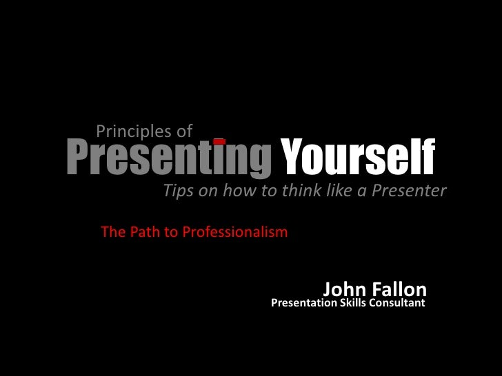 Principles of Presenting Yourself     Tips on how to think like a Presenter     The Path to Professionalism               ...