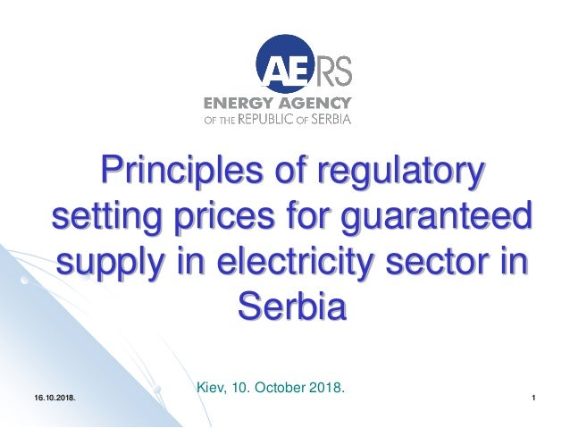 16.10.2018. 1 Principles of regulatory setting prices for guaranteed supply in electricity sector in Serbia Kiev, 10. Octo...