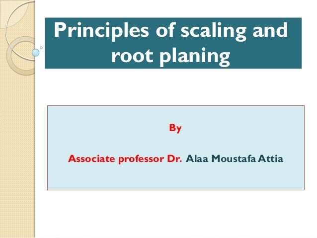Principles of scaling and root planing By Associate professor Dr. Alaa Moustafa Attia