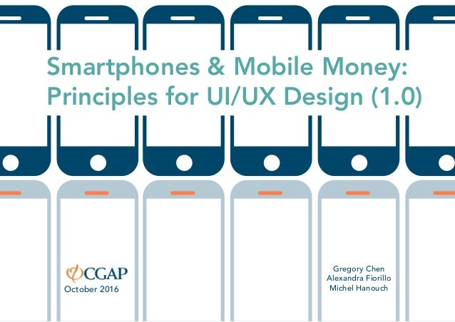 Smartphones & Mobile Money: Principles for UI/UX Design (1.0) Gregory Chen Alexandra Fiorillo Michel HanouchOctober 2016