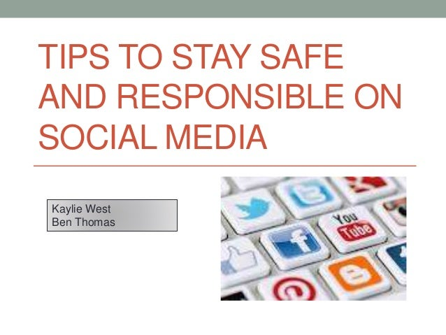 TIPS TO STAY SAFE AND RESPONSIBLE ON SOCIAL MEDIA Kaylie West Ben Thomas