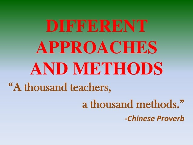 "DIFFERENT APPROACHES AND METHODS ""A thousand teachers, a thousand methods."" -Chinese Proverb"