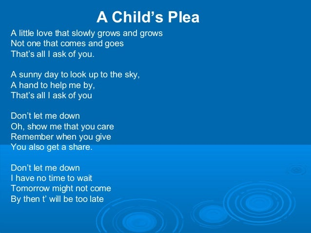 A Child's Plea A little love that slowly grows and grows Not one that comes and goes That's all I ask of you. A sunny day ...