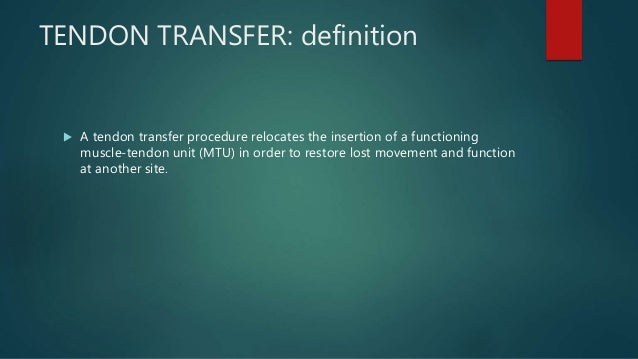 TENDON TRANSFER: definition  A tendon transfer procedure relocates the insertion of a functioning muscle-tendon unit (MTU...