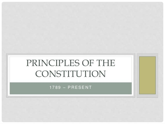 constitutional principles The principles underlying the constitution while the constitution established a national government that did not rely on the support of the states, it limited the.