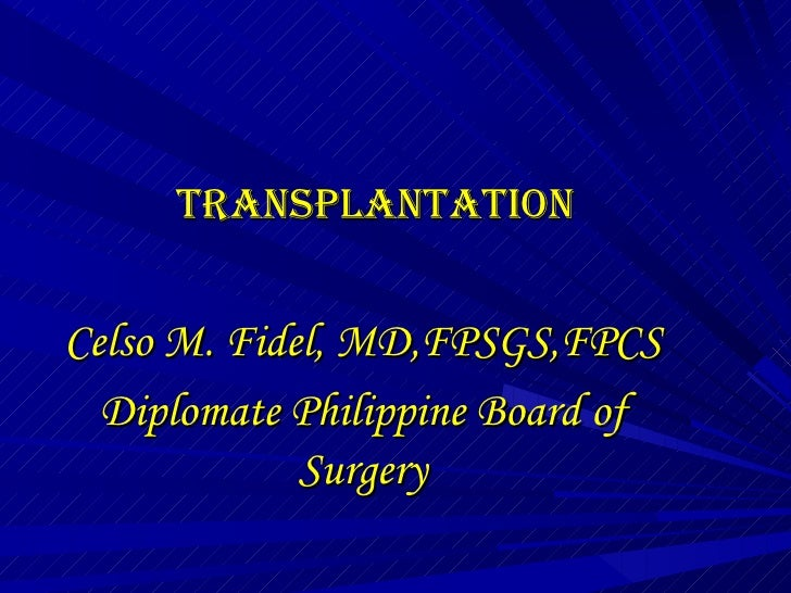 TRANSPLANTATION Celso M. Fidel, MD,FPSGS,FPCS Diplomate Philippine Board of Surgery