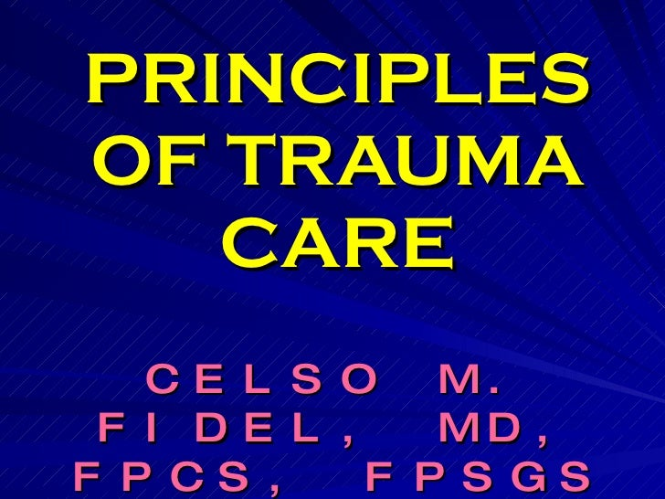 PRINCIPLES OF TRAUMA CARE CELSO M. FIDEL, MD, FPCS, FPSGS Diplomate Philippine Board of Surgery