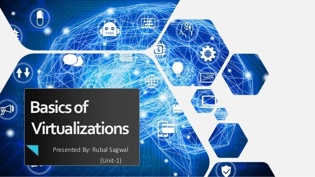 Basicsof Virtualizations Presented By: Rubal Sagwal (Unit-1)