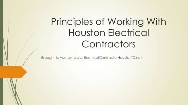 Principles of Working WithHouston ElectricalContractorsBrought to you by: www.ElectricalContractorHoustonTX.net