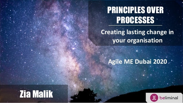 PRINCIPLES OVER PROCESSES Creating lasting change in your organisation Zia Malik Agile ME Dubai 2020