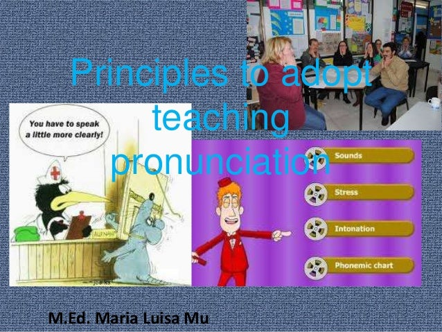 Principles to adopt teaching pronunciation M.Ed. Maria Luisa Mu