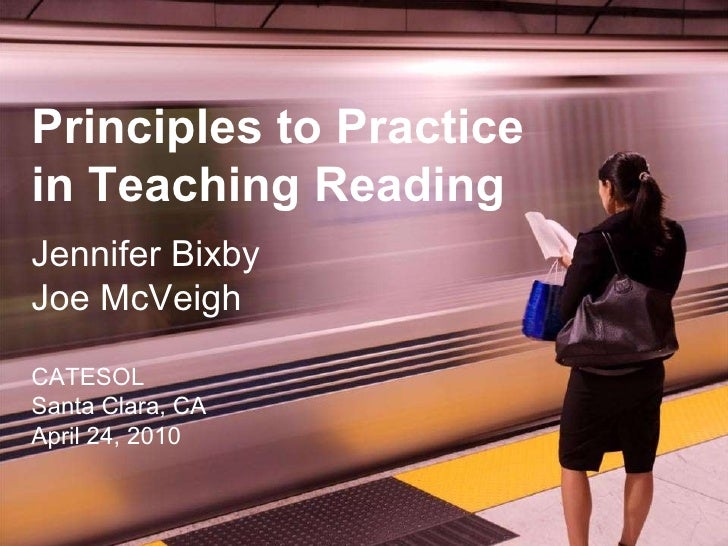 Principles to Practice in Teaching Reading Jennifer Bixby Joe McVeigh CATESOL Santa Clara, CA April 24, 2010