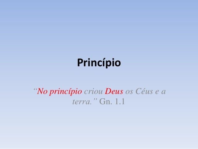 """Princípio""""No princípio criou Deus os Céus e a          terra."""" Gn. 1.1"""