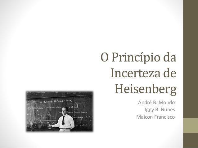 O Princípio da Incerteza de Heisenberg André B. Mondo Iggy B. Nunes Maicon Francisco
