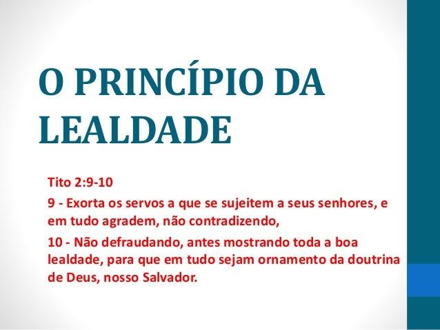 O PRINCÍPIO DA LEALDADE Tito 2:9-10 9 - Exorta os servos a que se sujeitem a seus senhores, e em tudo agradem, não contrad...