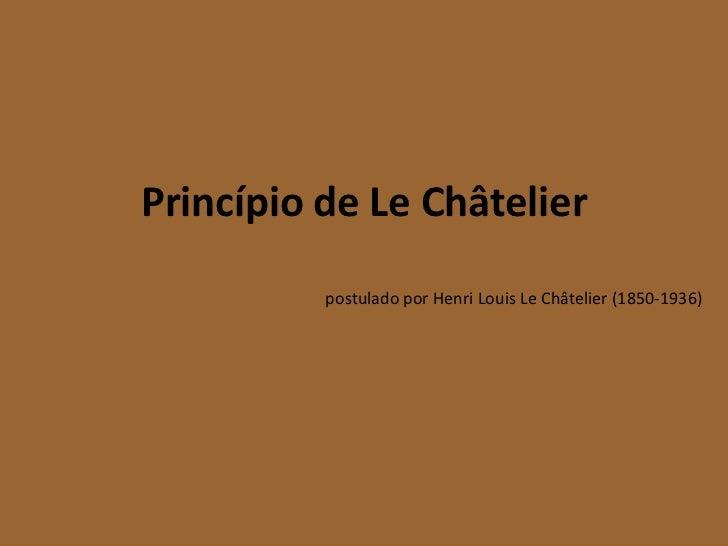 Princípio de Le Châtelier          postulado por Henri Louis Le Châtelier (1850-1936)