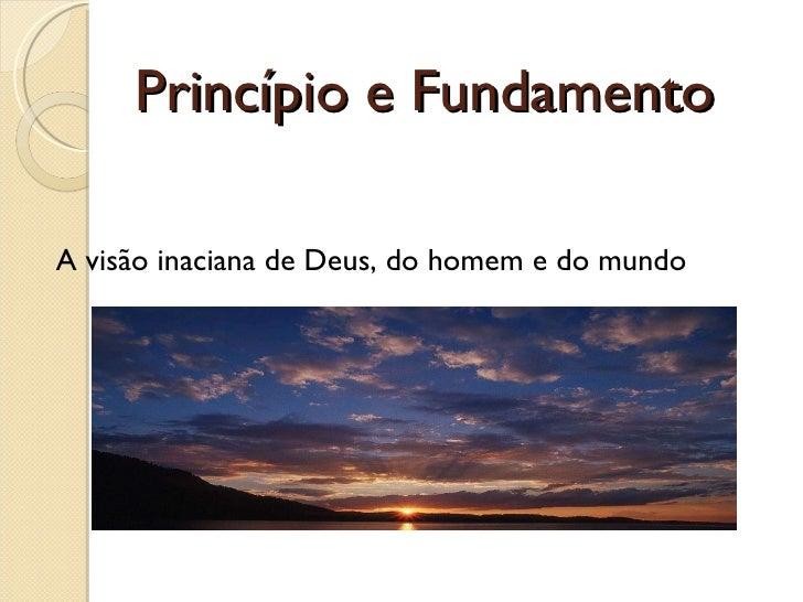 Princípio e Fundamento <ul><li>A visão inaciana de Deus, do homem e do mundo </li></ul>