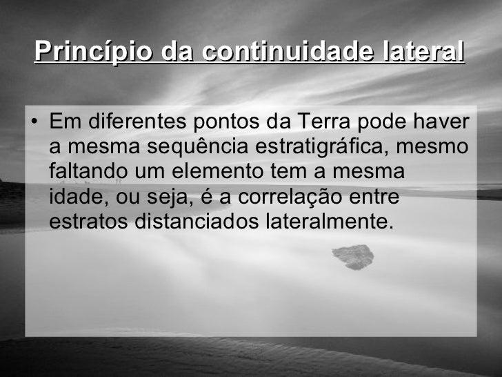 Princípio da continuidade lateral   <ul><li>Em diferentes pontos da Terra pode haver a mesma sequência estratigráfica, mes...