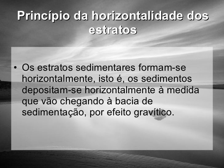 Princípio da horizontalidade dos estratos <ul><li>Os estratos sedimentares formam-se horizontalmente, isto é, os sedimento...