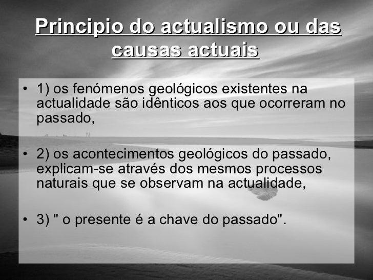 Principio do actualismo ou das causas actuais   <ul><li>1) os fenómenos geológicos existentes na actualidade são idênticos...