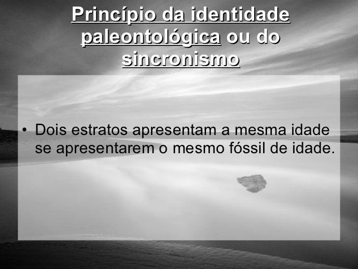 Princípio da identidade paleontológica  ou do  sincronismo <ul><li>Dois estratos apresentam a mesma idade se apresentarem ...