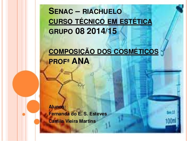 SENAC – RIACHUELO CURSO TÉCNICO EM ESTÉTICA GRUPO 08 2014/15 COMPOSIÇÃO DOS COSMÉTICOS PROFª ANA Alunos: Fernanda do E. S....