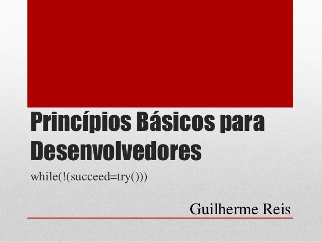 Princípios Básicos para Desenvolvedores while(!(succeed=try())) Guilherme Reis