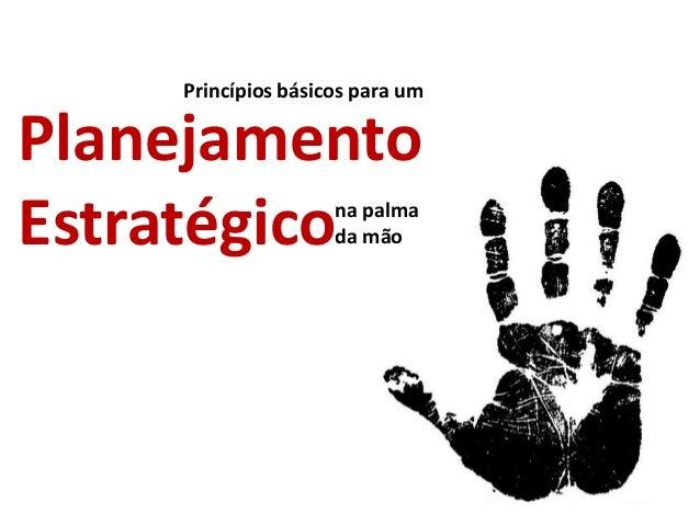 na palma da mão Planejamento Estratégico Princípios básicos para um
