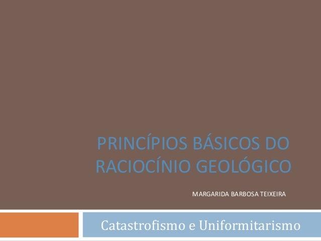 MARGARIDA BARBOSA TEIXEIRA Catastrofismo e Uniformitarismo PRINCÍPIOS BÁSICOS DO RACIOCÍNIO GEOLÓGICO