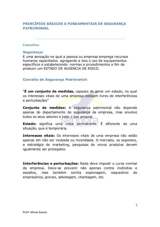 1 Profª Mirian Bazote PRINCÍPIOS BÁSICOS E FUNDAMENTAIS DE SEGURANÇA PATRIMONIAL Conceitos: Segurança: E uma sensação na q...