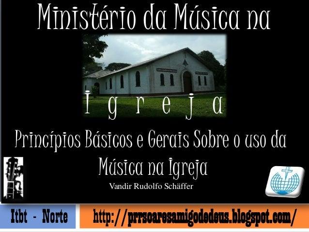 Ministério da Música na               I g r e j aPrincípios Básicos e Gerais Sobre o uso da             Música na Igreja  ...
