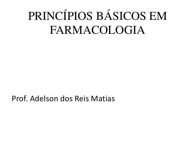 PRINCÍPIOS BÁSICOS EM FARMACOLOGIA Prof. Adelson dos Reis Matias