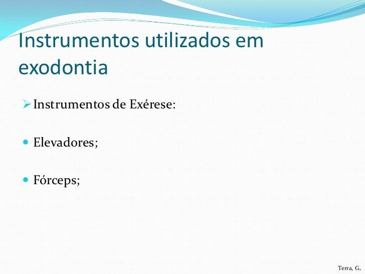 Instrumentos utilizados emexodontia Instrumentos de Exérese: Elevadores; Fórceps;                             Terra, G.