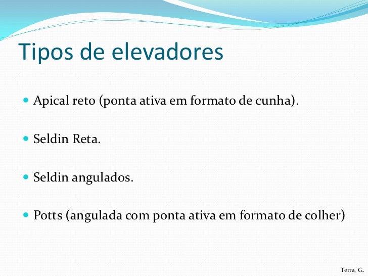 Tipos de elevadores Apical reto (ponta ativa em formato de cunha). Seldin Reta. Seldin angulados. Potts (angulada com ...