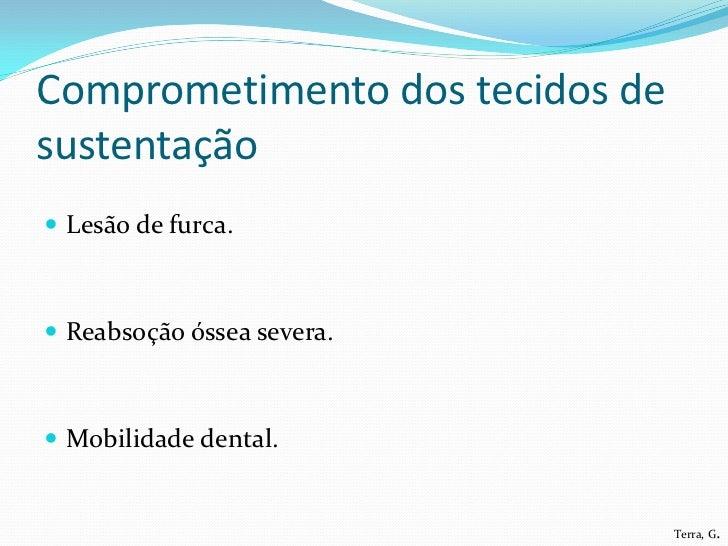 Comprometimento dos tecidos desustentação Lesão de furca. Reabsoção óssea severa. Mobilidade dental.                   ...