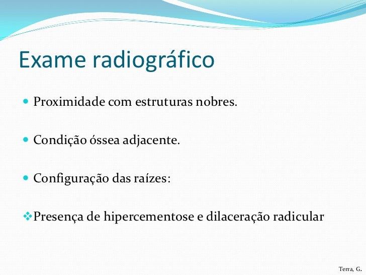 Exame radiográfico Proximidade com estruturas nobres. Condição óssea adjacente. Configuração das raízes:Presença de hi...