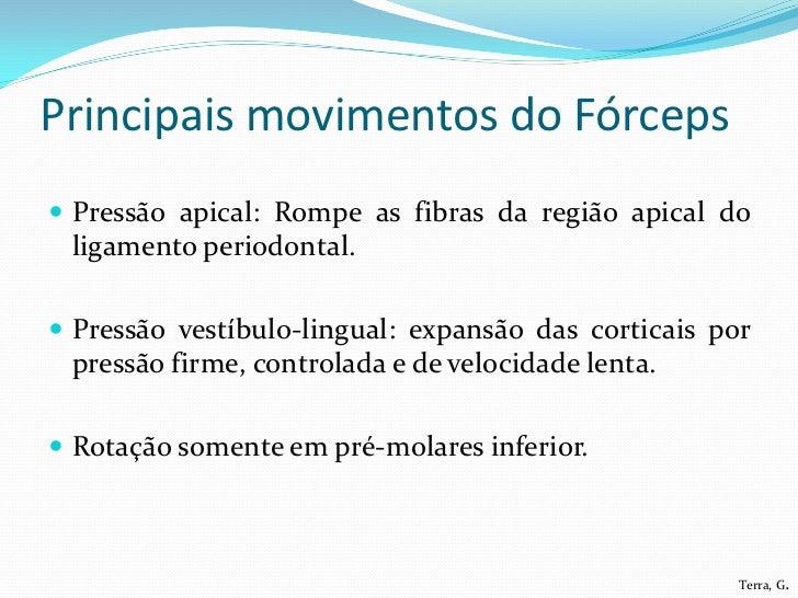 Principais movimentos do Fórceps Pressão apical: Rompe as fibras da região apical do ligamento periodontal. Pressão vest...