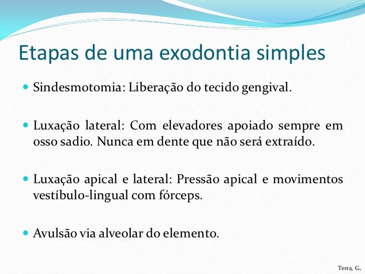 Etapas de uma exodontia simples Sindesmotomia: Liberação do tecido gengival. Luxação lateral: Com elevadores apoiado sem...