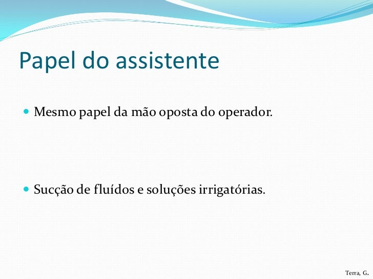 Papel do assistente Mesmo papel da mão oposta do operador. Sucção de fluídos e soluções irrigatórias.                   ...