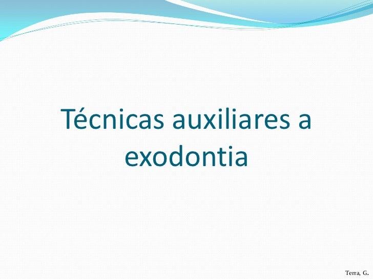 Técnicas auxiliares a     exodontia                        Terra, G.