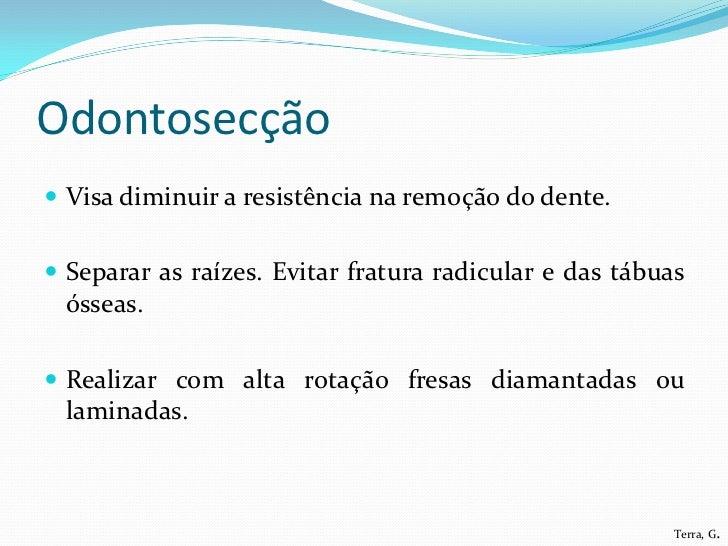 Odontosecção Visa diminuir a resistência na remoção do dente. Separar as raízes. Evitar fratura radicular e das tábuas ó...