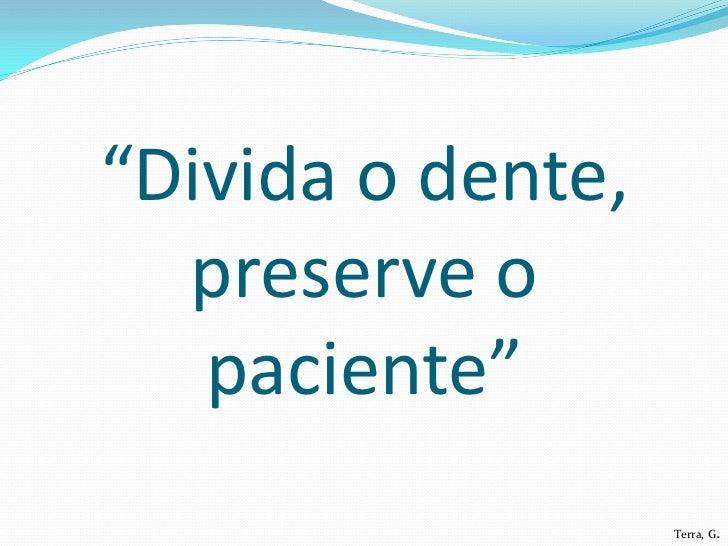 """""""Divida o dente,  preserve o   paciente""""                   Terra, G."""