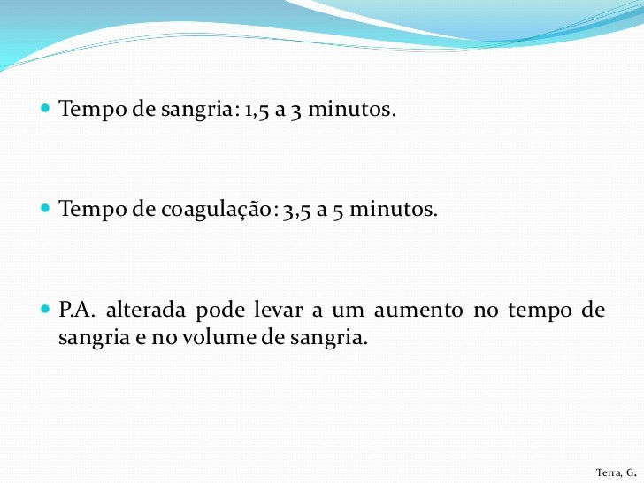  Tempo de sangria: 1,5 a 3 minutos. Tempo de coagulação: 3,5 a 5 minutos. P.A. alterada pode levar a um aumento no temp...