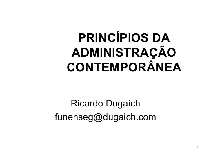 PRINCÍPIOS DA ADMINISTRAÇÃO CONTEMPORÂNEA Ricardo Dugaich [email_address]