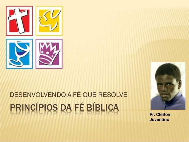 PRINCÍPIOS DA FÉ BÍBLICADESENVOLVENDO A FÉ QUE RESOLVEPr. CleitonJuventino