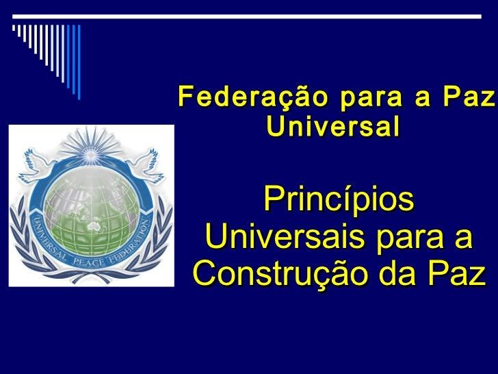 Federação para a Paz     Universal   PrincípiosUniversais para aConstrução da Paz