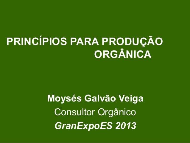 PRINCÍPIOS PARA PRODUÇÃO ORGÂNICA Moysés Galvão Veiga Consultor Orgânico GranExpoES 2013