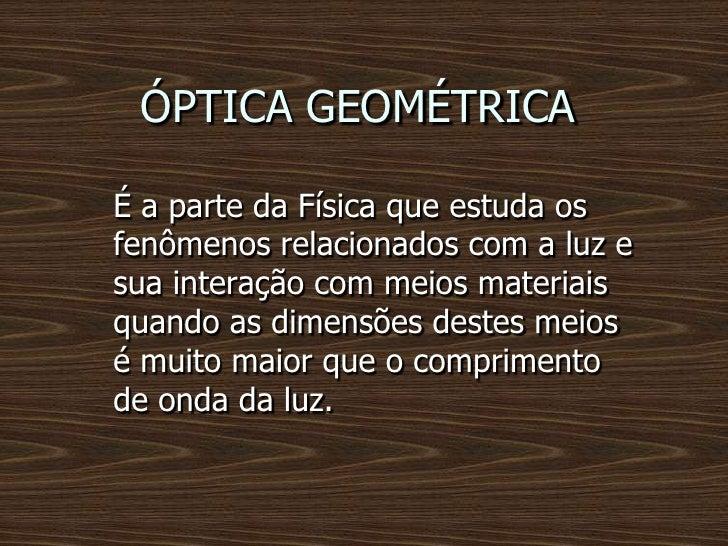 ÓPTICA GEOMÉTRICAÉ a parte da Física que estuda osfenômenos relacionados com a luz esua interação com meios materiaisquand...