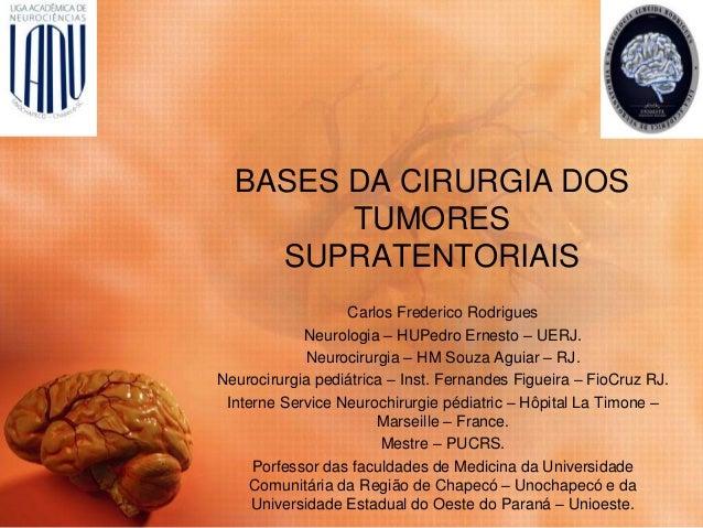BASES DA CIRURGIA DOS TUMORES SUPRATENTORIAIS Carlos Frederico Rodrigues Neurologia – HUPedro Ernesto – UERJ. Neurocirurgi...
