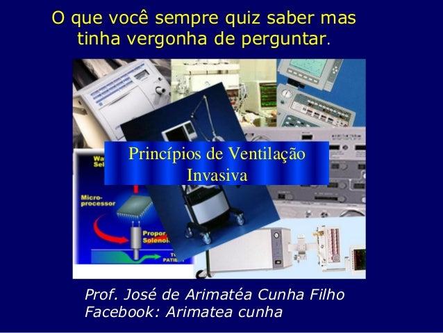 O que você sempre quiz saber mas tinha vergonha de perguntar. Princípios de Ventilação Invasiva Prof. José de Arimatéa Cun...